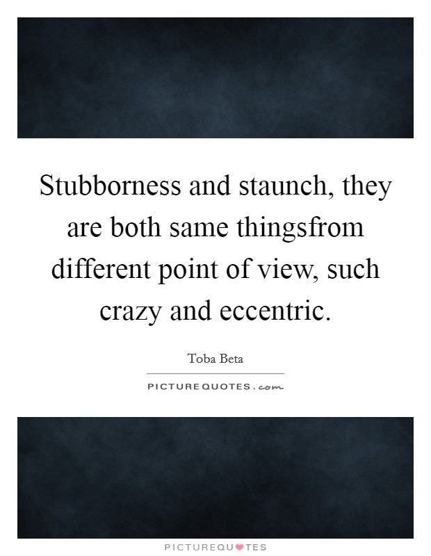 Stubborness and staunch, they are both same thingsfrom different point of view, such crazy and eccentric Picture Quote #1