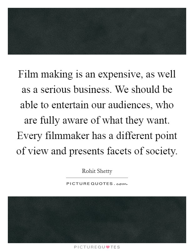 Film making is an expensive, as well as a serious business. We should be able to entertain our audiences, who are fully aware of what they want. Every filmmaker has a different point of view and presents facets of society Picture Quote #1