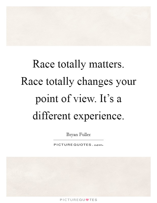 race totally matters race totally changes your point of view
