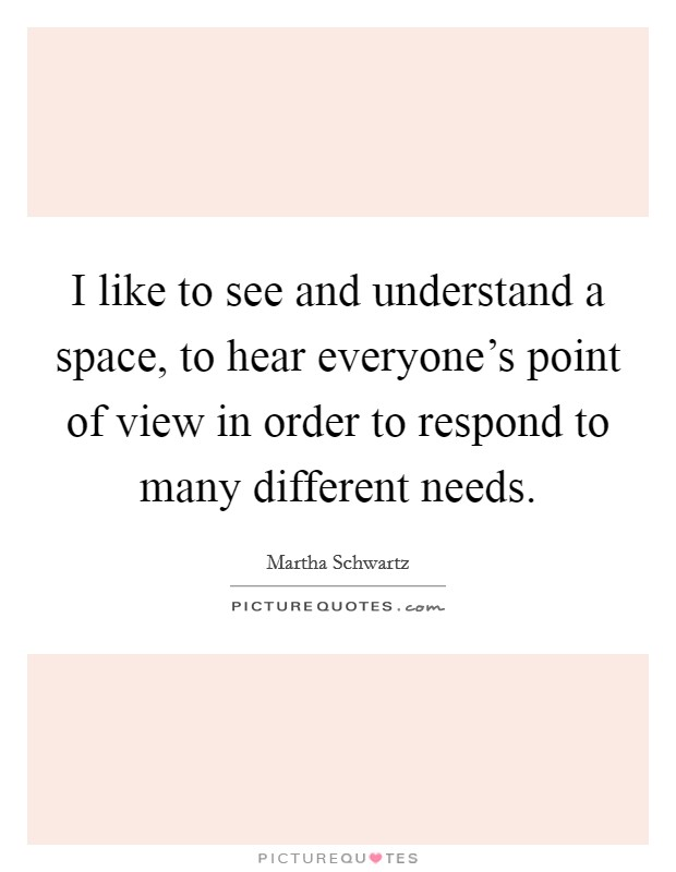 I like to see and understand a space, to hear everyone's point of view in order to respond to many different needs Picture Quote #1