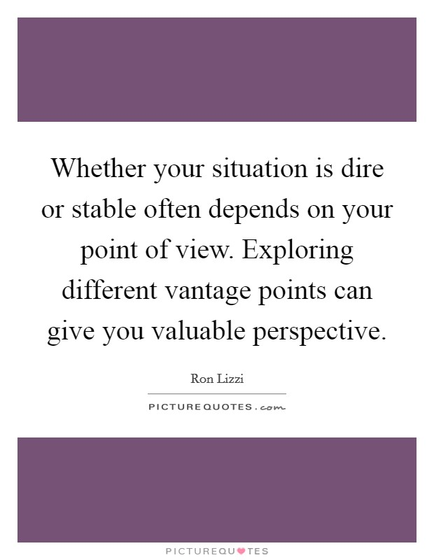 Whether your situation is dire or stable often depends on your point of view. Exploring different vantage points can give you valuable perspective Picture Quote #1