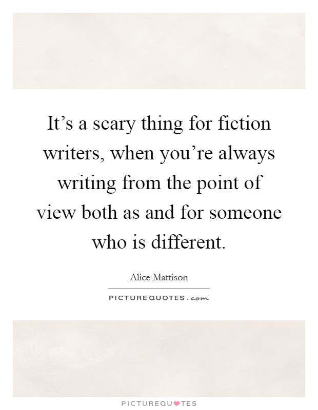 It's a scary thing for fiction writers, when you're always writing from the point of view both as and for someone who is different Picture Quote #1