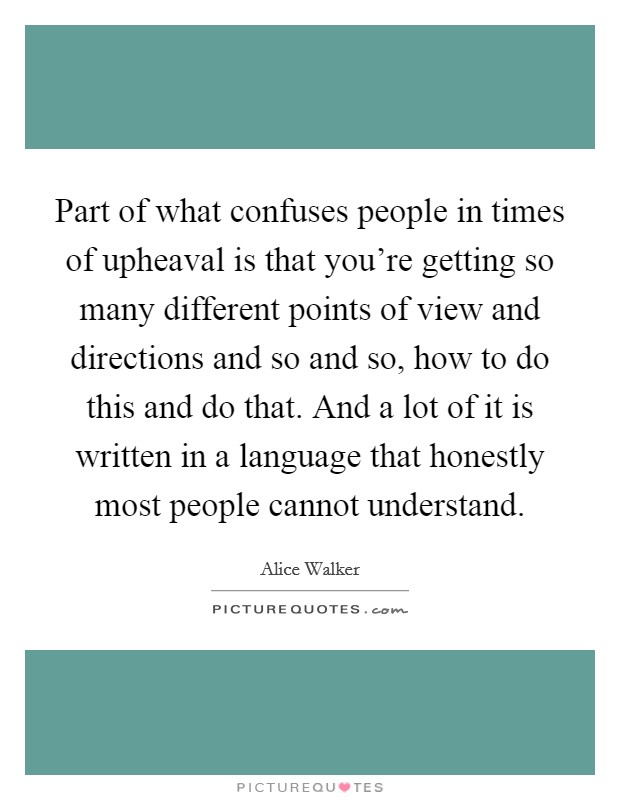 Part of what confuses people in times of upheaval is that you're getting so many different points of view and directions and so and so, how to do this and do that. And a lot of it is written in a language that honestly most people cannot understand Picture Quote #1