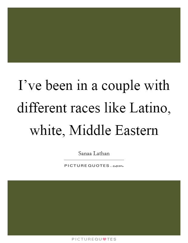 I've been in a couple with different races like Latino, white, Middle Eastern Picture Quote #1
