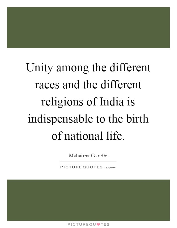 Unity among the different races and the different religions of India is indispensable to the birth of national life. Picture Quote #1