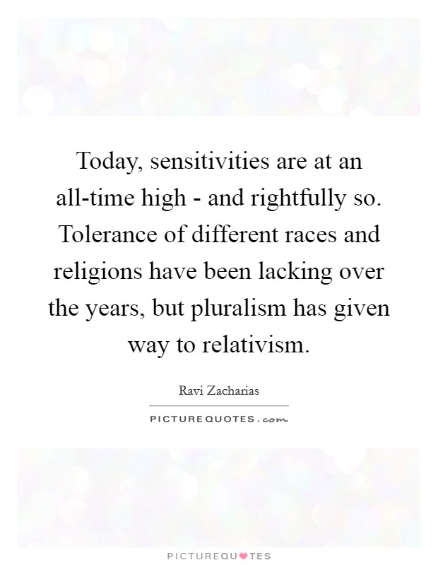 Today, sensitivities are at an all-time high - and rightfully so. Tolerance of different races and religions have been lacking over the years, but pluralism has given way to relativism Picture Quote #1