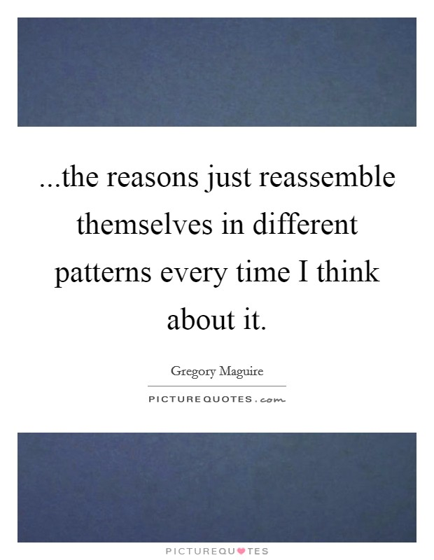 ...the reasons just reassemble themselves in different patterns every time I think about it Picture Quote #1