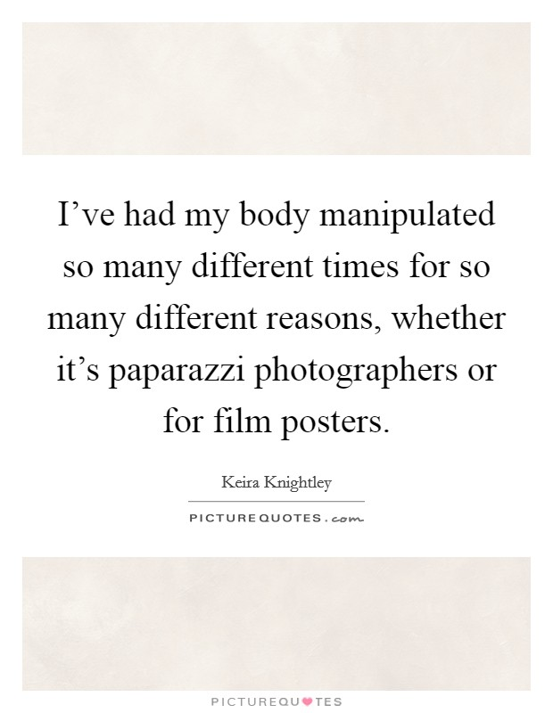 I've had my body manipulated so many different times for so many different reasons, whether it's paparazzi photographers or for film posters Picture Quote #1