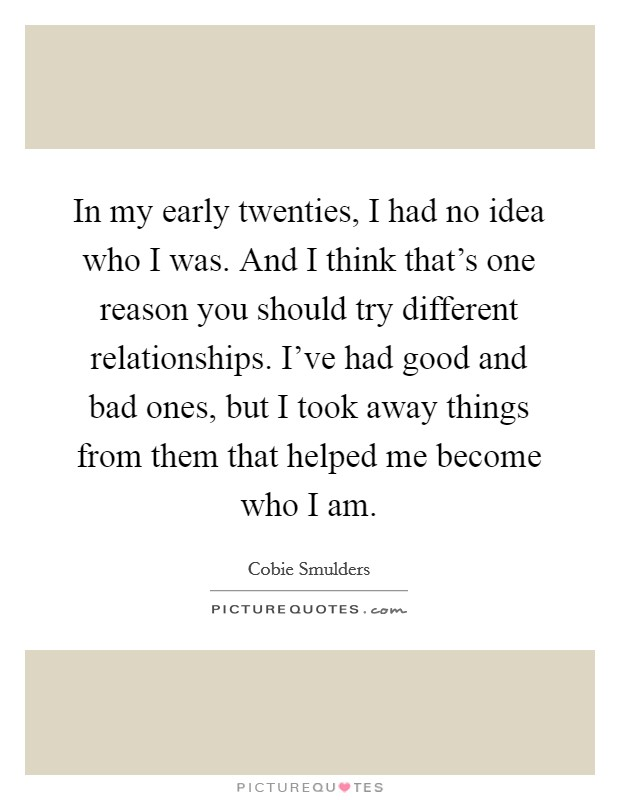 In my early twenties, I had no idea who I was. And I think that's one reason you should try different relationships. I've had good and bad ones, but I took away things from them that helped me become who I am Picture Quote #1