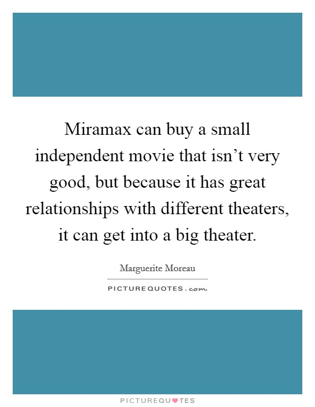 Miramax can buy a small independent movie that isn't very good, but because it has great relationships with different theaters, it can get into a big theater Picture Quote #1