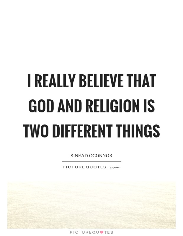 I really believe that God and religion is two different things Picture Quote #1