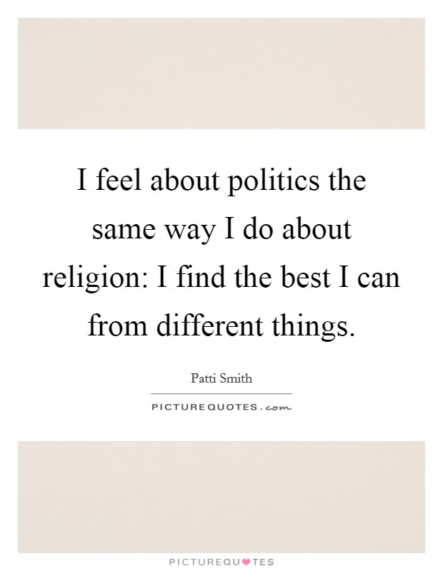 I feel about politics the same way I do about religion: I find the best I can from different things Picture Quote #1