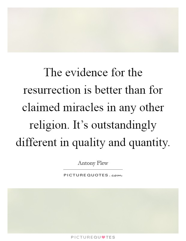 The evidence for the resurrection is better than for claimed miracles in any other religion. It's outstandingly different in quality and quantity Picture Quote #1