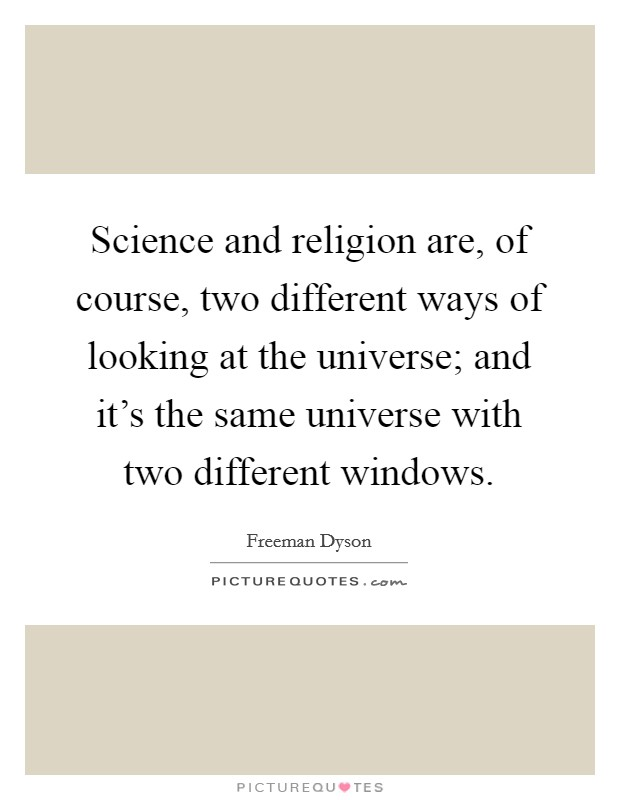 Science and religion are, of course, two different ways of looking at the universe; and it's the same universe with two different windows Picture Quote #1