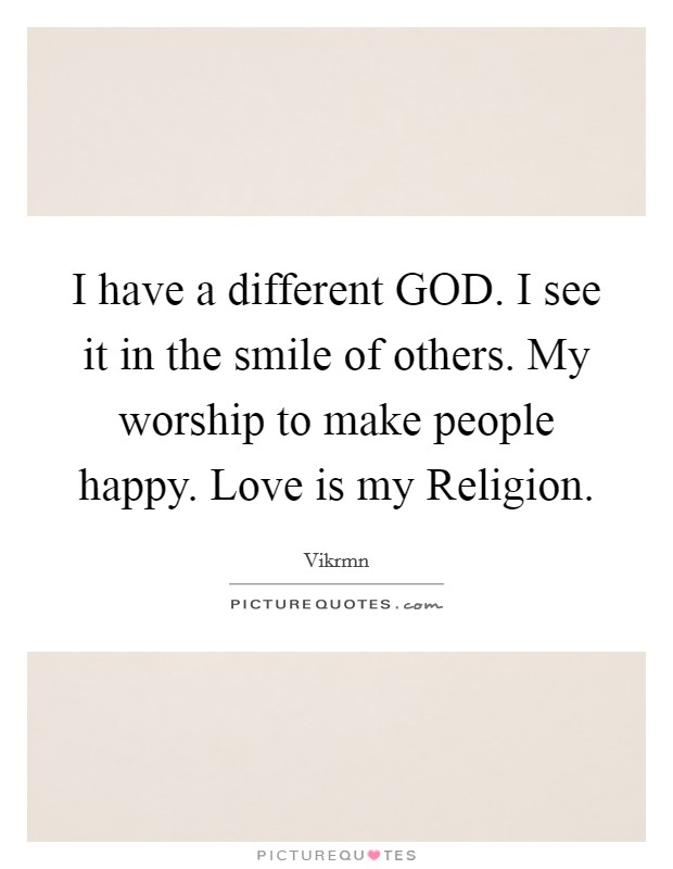 I have a different GOD. I see it in the smile of others. My worship to make people happy. Love is my Religion Picture Quote #1