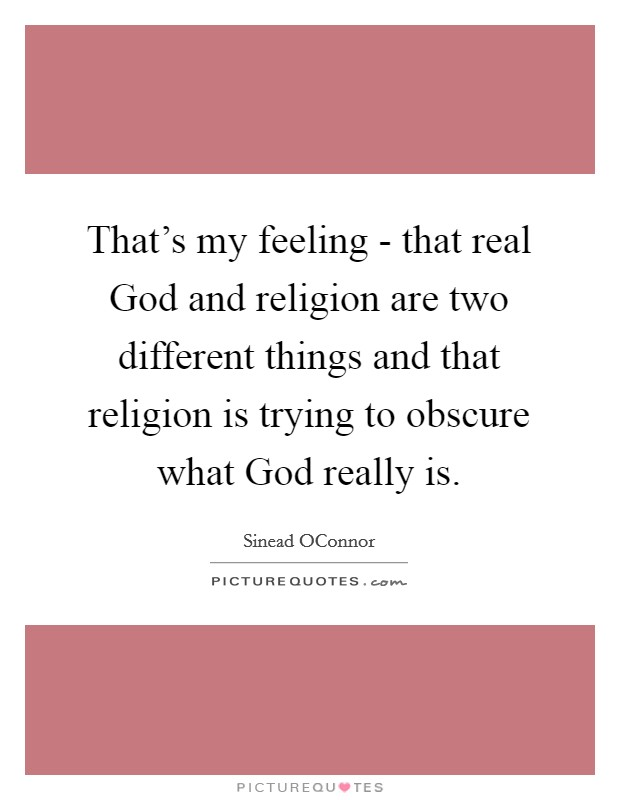 That's my feeling - that real God and religion are two different things and that religion is trying to obscure what God really is. Picture Quote #1