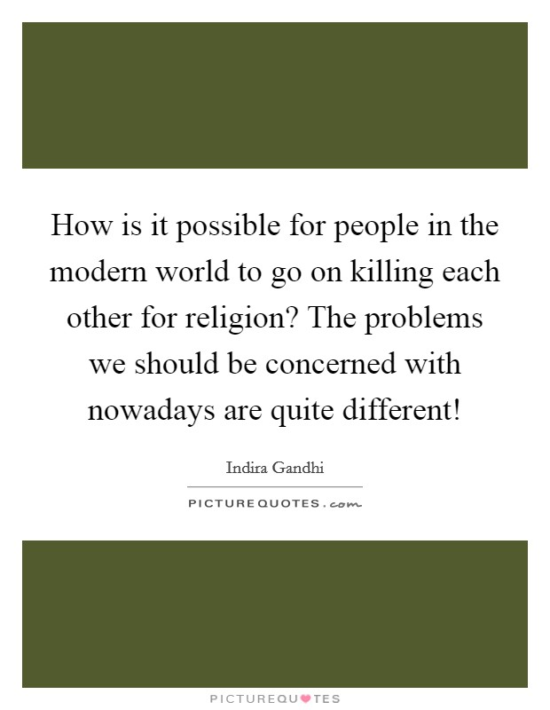 How is it possible for people in the modern world to go on killing each other for religion? The problems we should be concerned with nowadays are quite different! Picture Quote #1