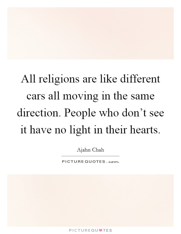 All religions are like different cars all moving in the same direction. People who don't see it have no light in their hearts Picture Quote #1