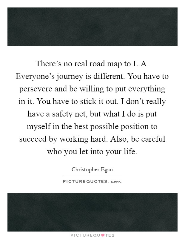 There's no real road map to L.A. Everyone's journey is different. You have to persevere and be willing to put everything in it. You have to stick it out. I don't really have a safety net, but what I do is put myself in the best possible position to succeed by working hard. Also, be careful who you let into your life Picture Quote #1