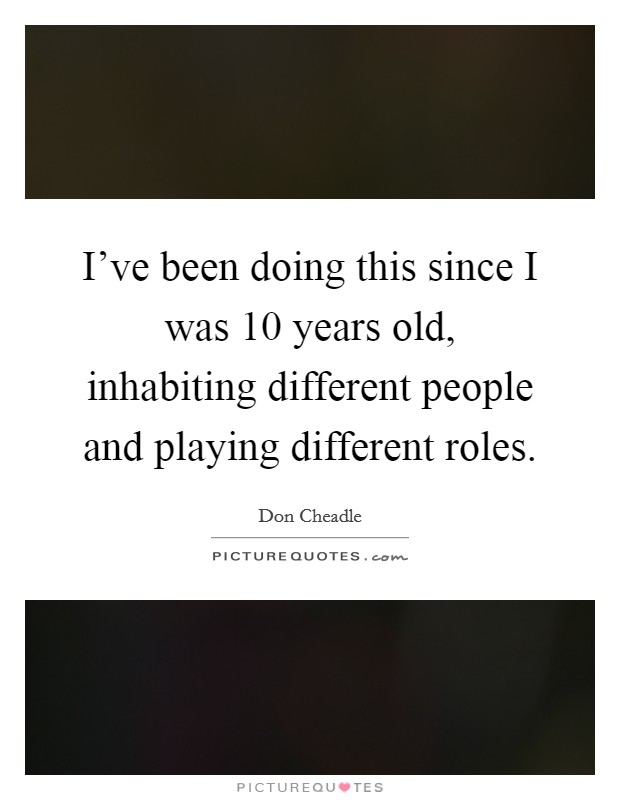 I've been doing this since I was 10 years old, inhabiting different people and playing different roles Picture Quote #1