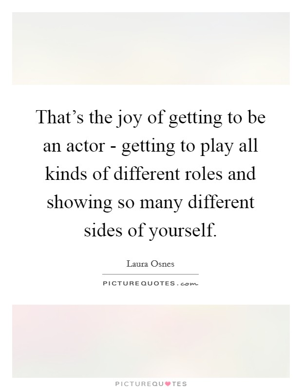 That's the joy of getting to be an actor - getting to play all kinds of different roles and showing so many different sides of yourself Picture Quote #1