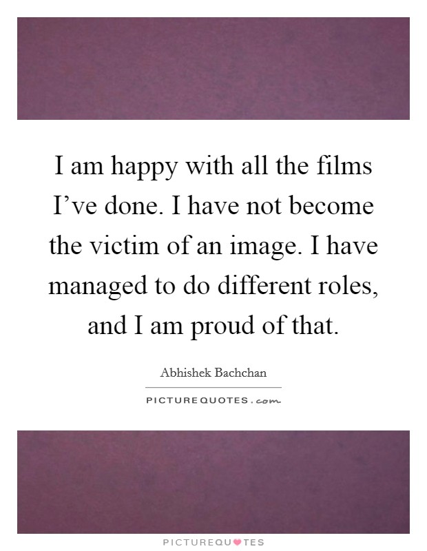 I am happy with all the films I've done. I have not become the victim of an image. I have managed to do different roles, and I am proud of that. Picture Quote #1