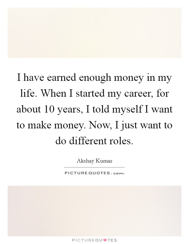 I have earned enough money in my life. When I started my career, for about 10 years, I told myself I want to make money. Now, I just want to do different roles Picture Quote #1