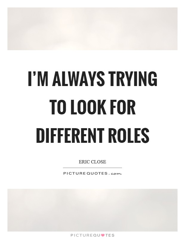 I'm always trying to look for different roles Picture Quote #1