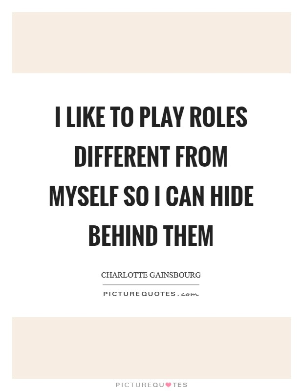 I like to play roles different from myself so I can hide behind them Picture Quote #1