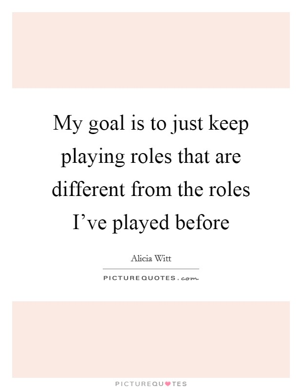 My goal is to just keep playing roles that are different from the roles I've played before Picture Quote #1