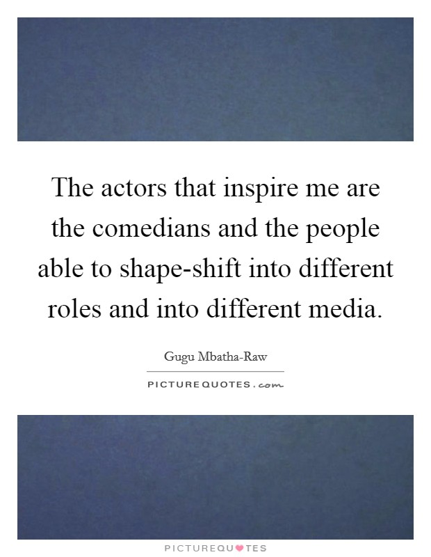 The actors that inspire me are the comedians and the people able to shape-shift into different roles and into different media Picture Quote #1