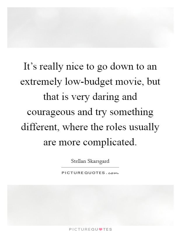 It's really nice to go down to an extremely low-budget movie, but that is very daring and courageous and try something different, where the roles usually are more complicated Picture Quote #1