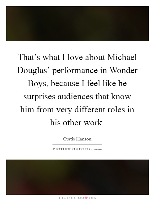 That's what I love about Michael Douglas' performance in Wonder Boys, because I feel like he surprises audiences that know him from very different roles in his other work Picture Quote #1
