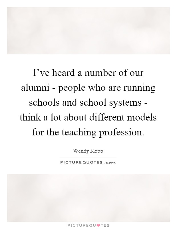 I've heard a number of our alumni - people who are running schools and school systems - think a lot about different models for the teaching profession Picture Quote #1