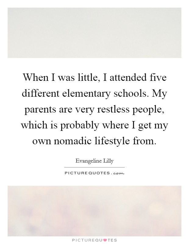 When I was little, I attended five different elementary schools. My parents are very restless people, which is probably where I get my own nomadic lifestyle from Picture Quote #1