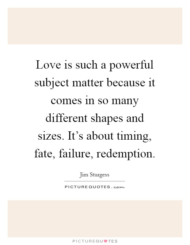 Love is such a powerful subject matter because it comes in so many different shapes and sizes. It's about timing, fate, failure, redemption Picture Quote #1
