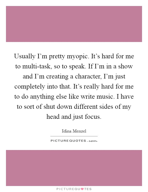 Usually I'm pretty myopic. It's hard for me to multi-task, so to speak. If I'm in a show and I'm creating a character, I'm just completely into that. It's really hard for me to do anything else like write music. I have to sort of shut down different sides of my head and just focus Picture Quote #1