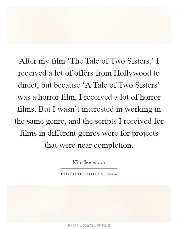 After my film 'The Tale of Two Sisters,' I received a lot of offers from Hollywood to direct, but because 'A Tale of Two Sisters' was a horror film, I received a lot of horror films. But I wasn't interested in working in the same genre, and the scripts I received for films in different genres were for projects that were near completion Picture Quote #1