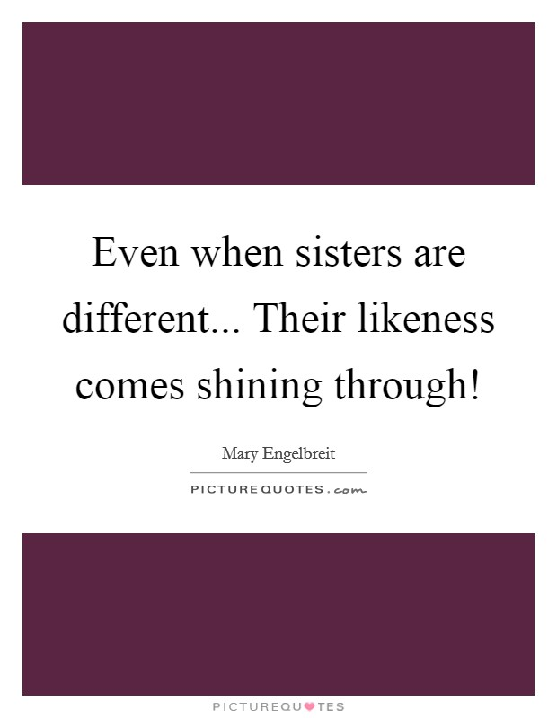 Even when sisters are different... Their likeness comes shining through! Picture Quote #1