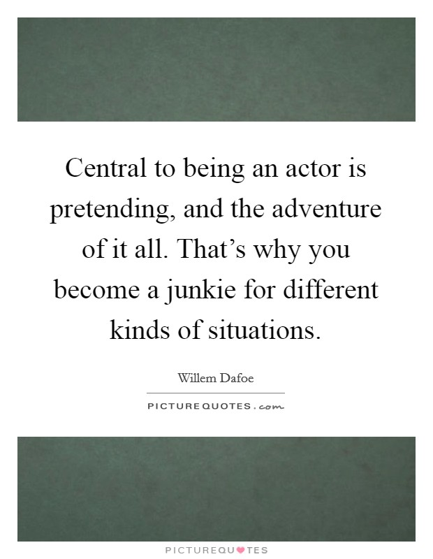 Central to being an actor is pretending, and the adventure of it all. That's why you become a junkie for different kinds of situations Picture Quote #1