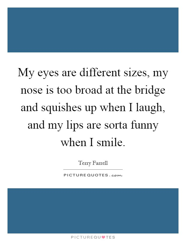 My eyes are different sizes, my nose is too broad at the bridge and squishes up when I laugh, and my lips are sorta funny when I smile. Picture Quote #1