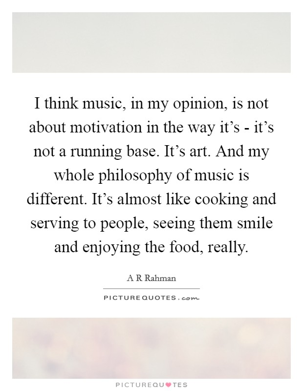 I think music, in my opinion, is not about motivation in the way it's - it's not a running base. It's art. And my whole philosophy of music is different. It's almost like cooking and serving to people, seeing them smile and enjoying the food, really Picture Quote #1
