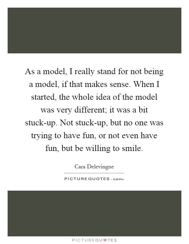 As a model, I really stand for not being a model, if that makes sense. When I started, the whole idea of the model was very different; it was a bit stuck-up. Not stuck-up, but no one was trying to have fun, or not even have fun, but be willing to smile Picture Quote #1