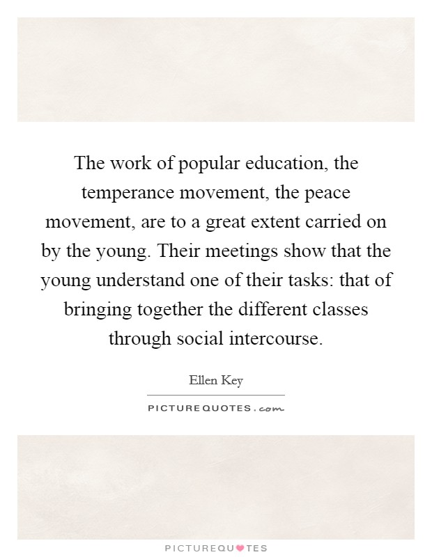 The work of popular education, the temperance movement, the peace movement, are to a great extent carried on by the young. Their meetings show that the young understand one of their tasks: that of bringing together the different classes through social intercourse Picture Quote #1