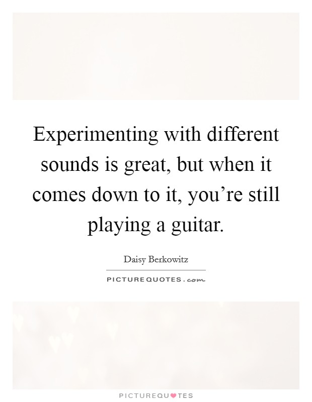 Experimenting with different sounds is great, but when it comes down to it, you're still playing a guitar Picture Quote #1