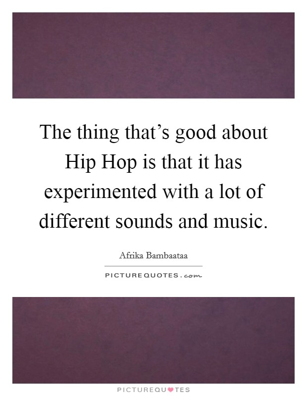 The thing that's good about Hip Hop is that it has experimented with a lot of different sounds and music Picture Quote #1