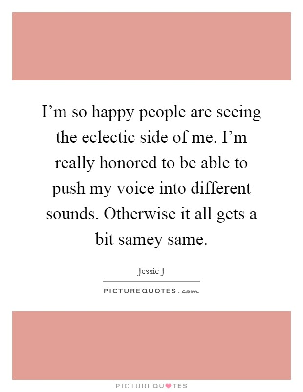 I'm so happy people are seeing the eclectic side of me. I'm really honored to be able to push my voice into different sounds. Otherwise it all gets a bit samey same Picture Quote #1