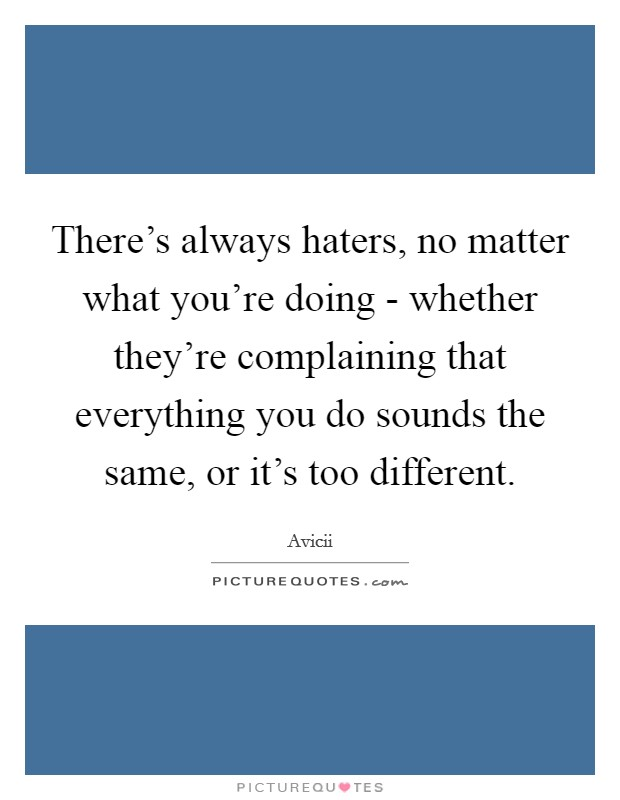 There's always haters, no matter what you're doing - whether they're complaining that everything you do sounds the same, or it's too different Picture Quote #1