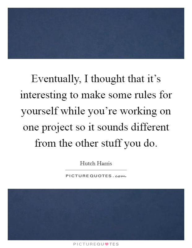 Eventually, I thought that it's interesting to make some rules for yourself while you're working on one project so it sounds different from the other stuff you do Picture Quote #1