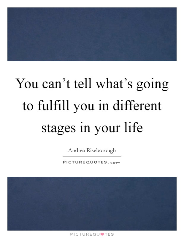 You can't tell what's going to fulfill you in different stages in your life Picture Quote #1